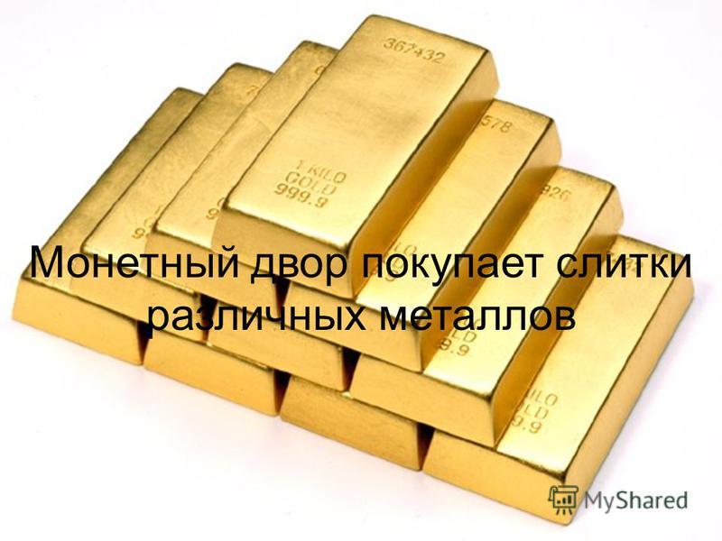 Монетный двор покупает слитки различных металлов