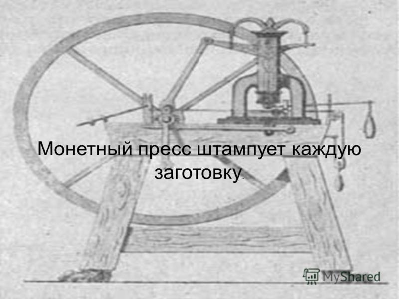 Монетный пресс штампует каждую заготовку.