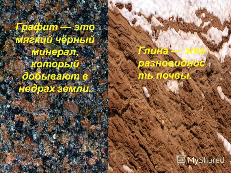 Графит это мягкий чёрный минерал, который добывают в недрах земли. Глина это разновидность почвы.