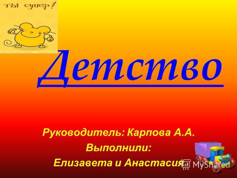 Детство Руководитель: Карпова А.А. Выполнили: Елизавета и Анастасия