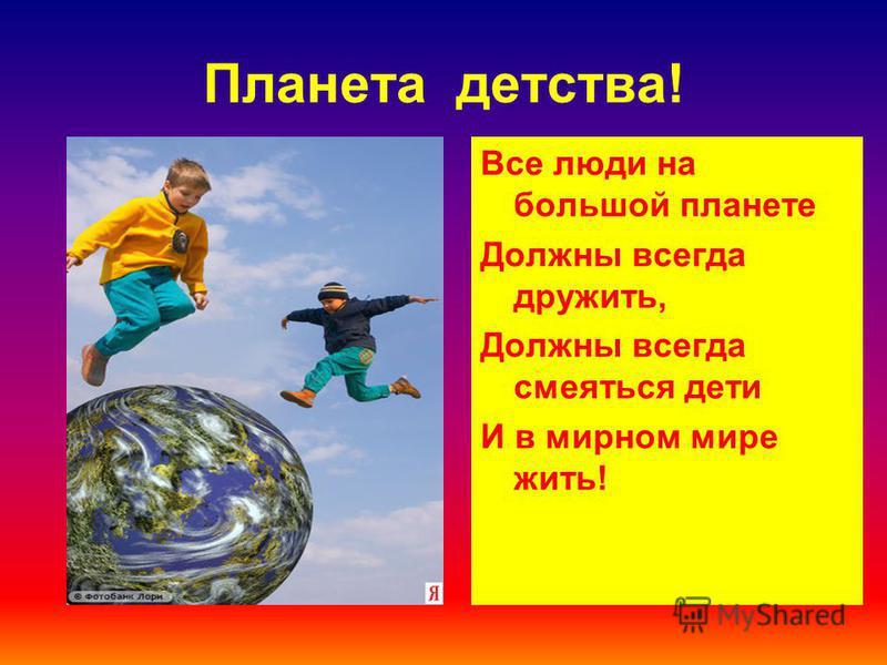 Планета детства! Все люди на большой планете Должны всегда дружить, Должны всегда смеяться дети И в мирном мире жить!