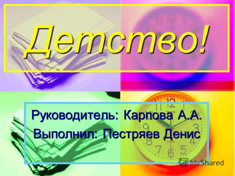 Детство! Руководитель: Карпова А.А. Выполнил: Пестряев Денис