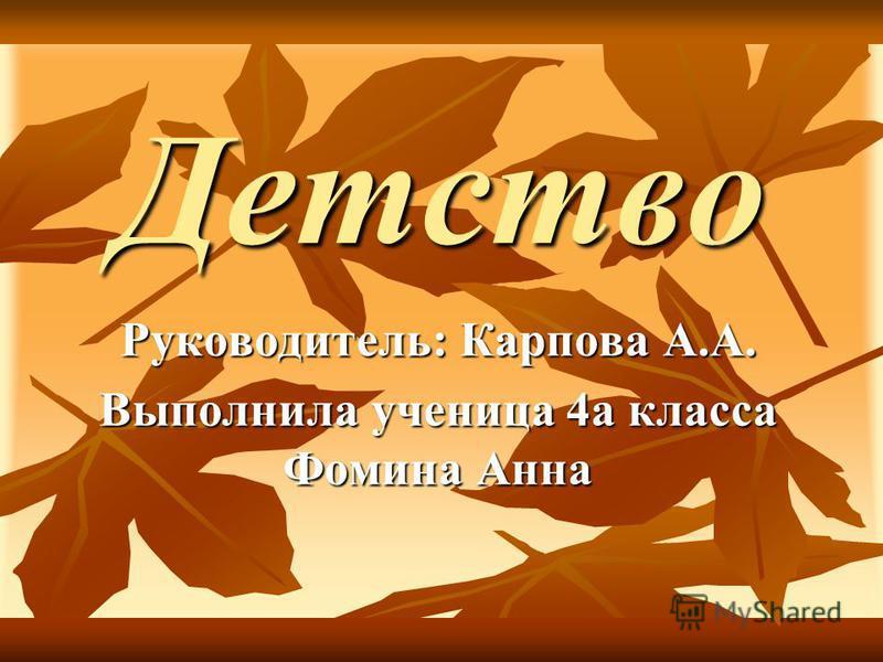 Детство Руководитель: Карпова А.А. Выполнила ученица 4 а класса Фомина Анна