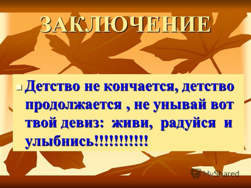 ЗАКЛЮЧЕНИЕ Детство не кончается, детство продолжается, не унывай вот твой девиз: живи, радуйся и улыбнись!!!!!!!!!!! Детство не кончается, детство продолжается, не унывай вот твой девиз: живи, радуйся и улыбнись!!!!!!!!!!!