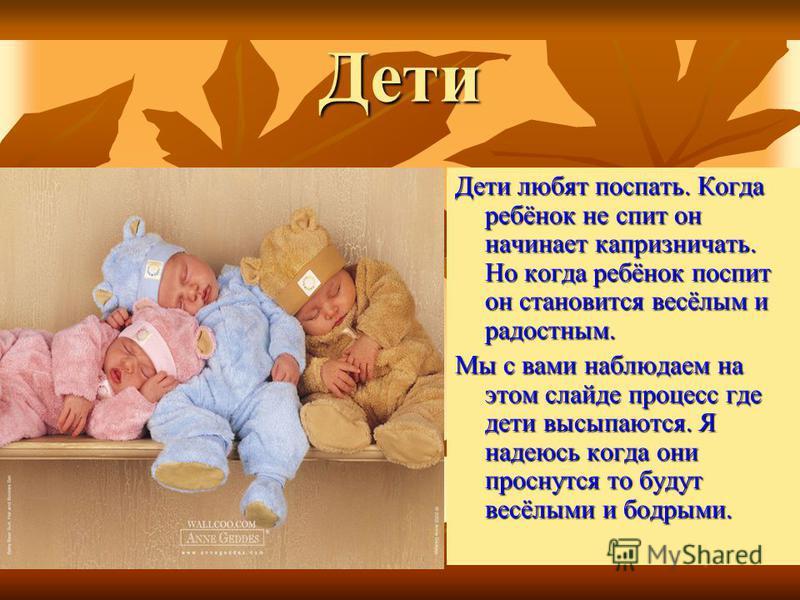 Дети Дети любят поспать. Когда ребёнок не спит он начинает капризничать. Но когда ребёнок поспит он становится весёлым и радостным. Мы с вами наблюдаем на этом слайде процесс где дети высыпаются. Я надеюсь когда они проснутся то будут весёлыми и бодр
