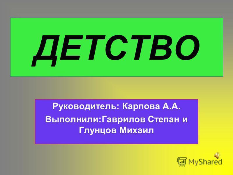 ДЕТСТВО Руководитель: Карпова А.А. Выполнили:Гаврилов Степан и Глунцов Михаил