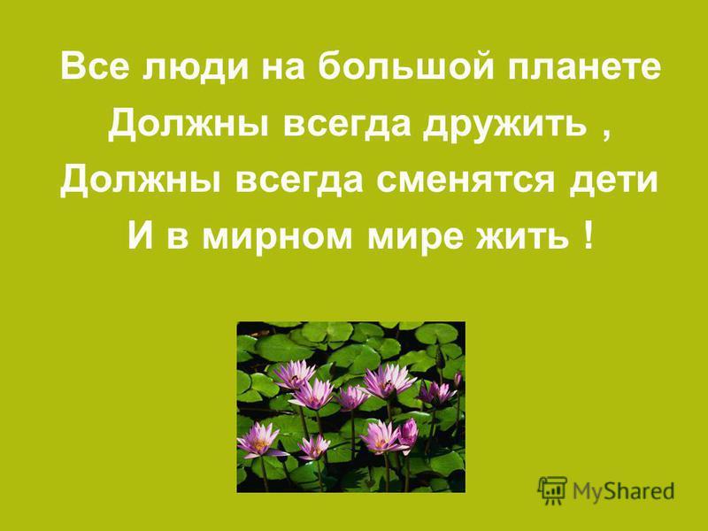 Все люди на большой планете Должны всегда дружить, Должны всегда сменятся дети И в мирном мире жить !