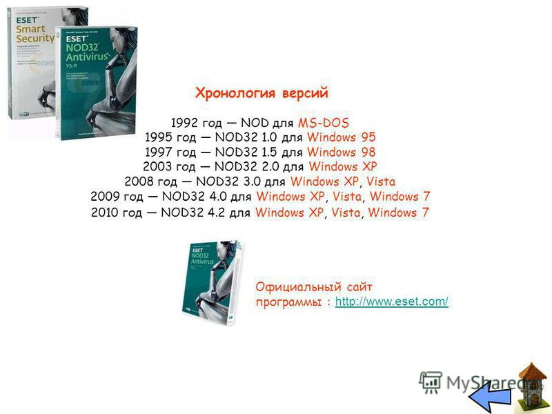 Хронология версий 1992 год NOD для MS-DOS 1995 год NOD32 1.0 для Windows 95 1997 год NOD32 1.5 для Windows 98 2003 год NOD32 2.0 для Windows XP 2008 год NOD32 3.0 для Windows XP, Vista 2009 год NOD32 4.0 для Windows XP, Vista, Windows 7 2010 год NOD3