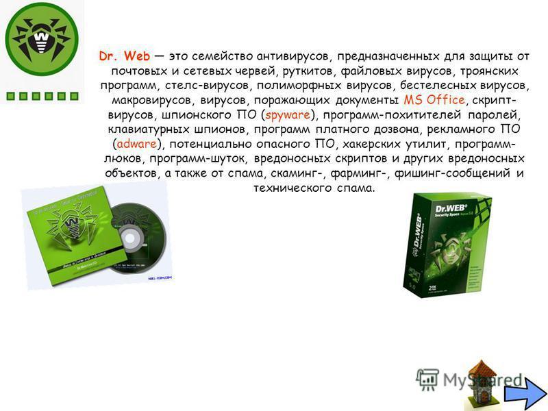 Dr. Web это семейство антивирусов, предназначенных для защиты от почтовых и сетевых червей, руткитов, файловых вирусов, троянских программ, стелс-вирусов, полиморфных вирусов, бестелесных вирусов, макровирусов, вирусов, поражающих документы MS Office