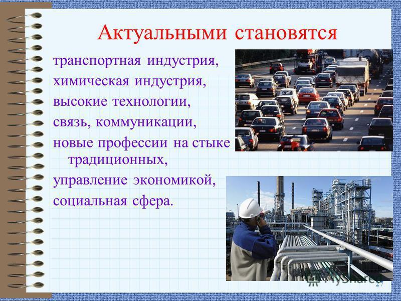 27 Актуальными становятся транспортная индустрия, химическая индустрия, высокие технологии, связь, коммуникации, новые профессии на стыке традиционных, управление экономикой, социальная сфера.