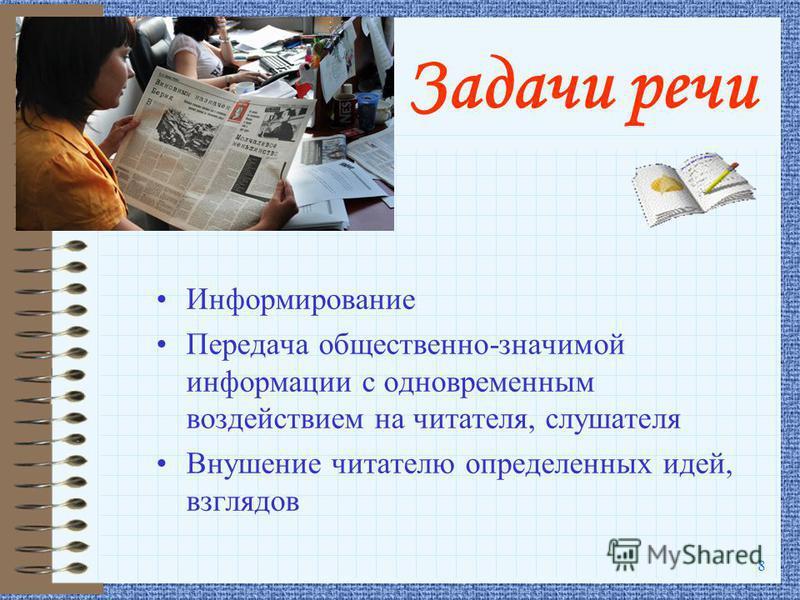 8 Задачи речи Информирование Передача общественно-значимой информации с одновременным воздействием на читателя, слушателя Внушение читателю определенных идей, взглядов