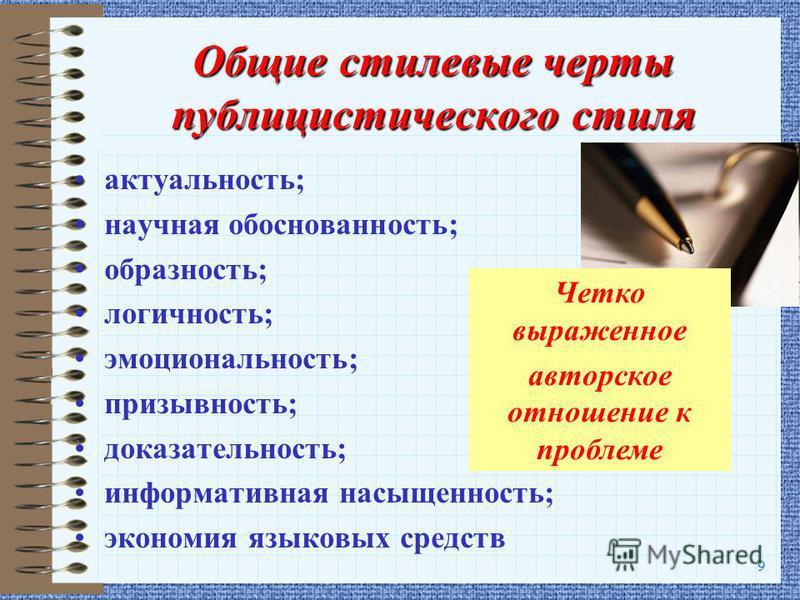 9 Общие стилевые черты публицистического стиля актуальность; научная обоснованность; образность; логичность; эмоциональность; призывность; доказательность; информативная насыщенность; экономия языковых средств Четко выраженное авторское отношение к п