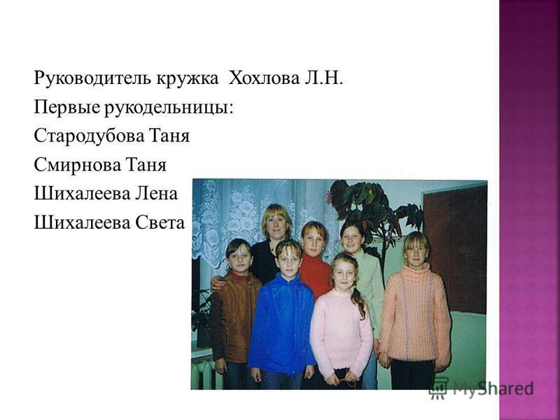 Руководитель кружка Хохлова Л.Н. Первые рукодельницы: Стародубова Таня Смирнова Таня Шихалеева Лена Шихалеева Света