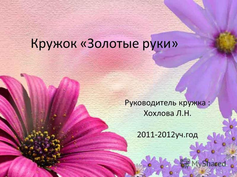 Кружок «Золотые руки» Руководитель кружка : Хохлова Л.Н. 2011-2012 уч.год