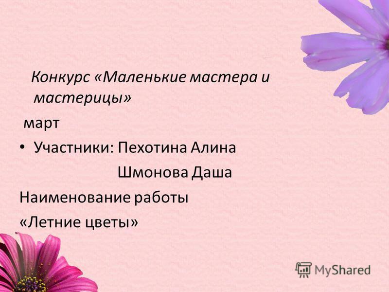 Конкурс «Маленькие мастера и мастерицы» март Участники: Пехотина Алина Шмонова Даша Наименование работы «Летние цветы»