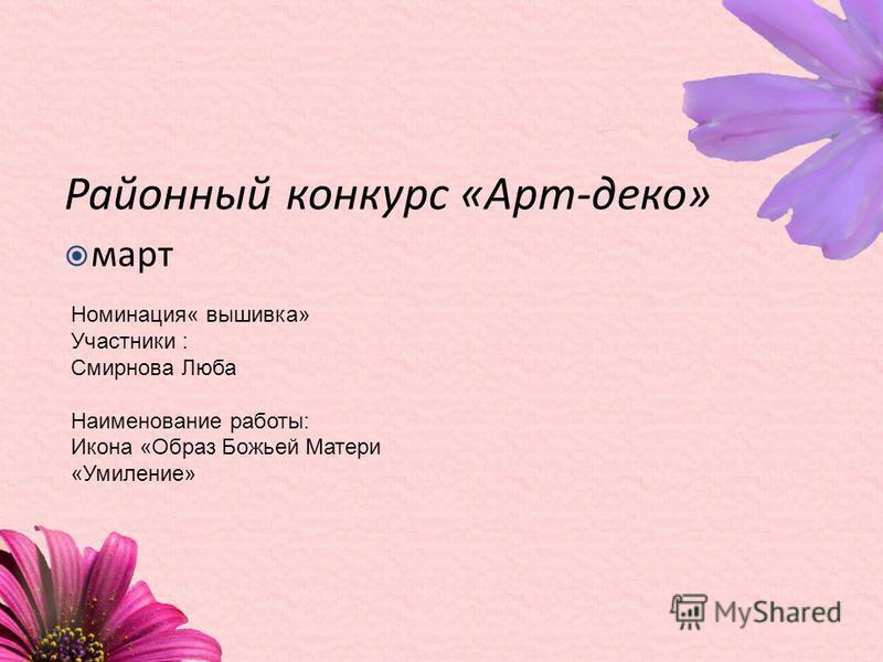 Районный конкурс «Арт-деко» март Номинация« вышивка» Участники : Смирнова Люба Наименование работы: Икона «Образ Божьей Матери «Умиление»