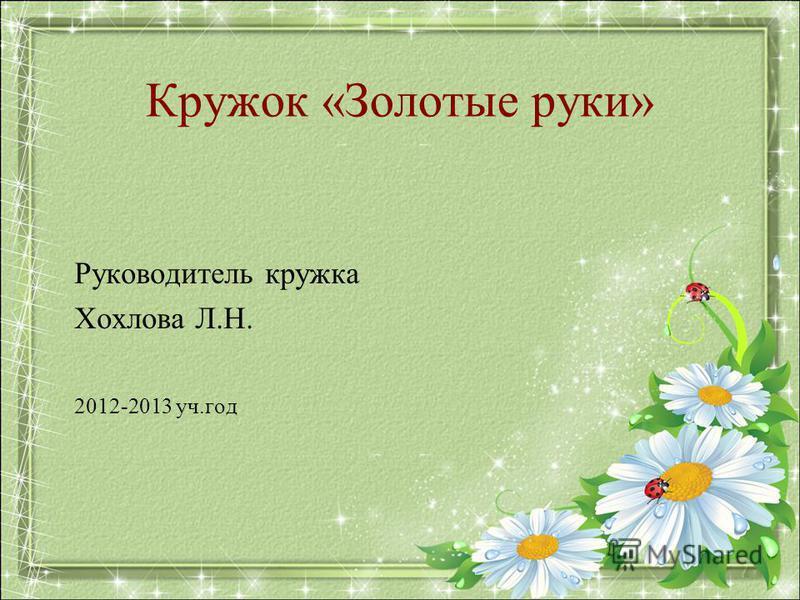 Кружок «Золотые руки» Руководитель кружка Хохлова Л.Н. 2012-2013 уч.год