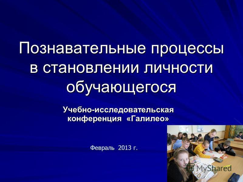 Учебно-исследовательская конференция «Галилео» Февраль 2013 г. Познавательные процессы в становлении личности обучающегося