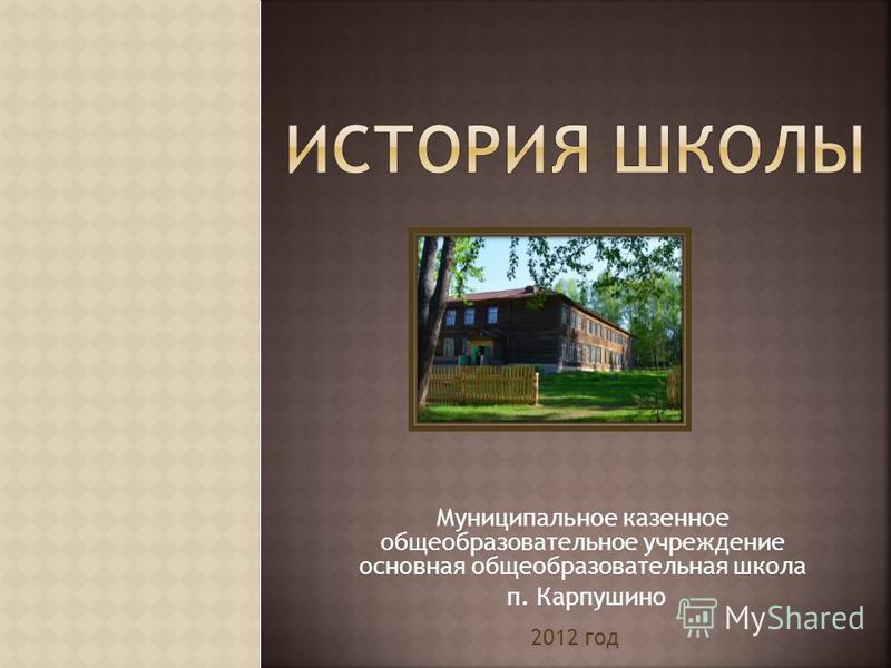 Муниципальное казенное общеобразовательное учреждение основная общеобразовательная школа п. Карпушино 2012 год