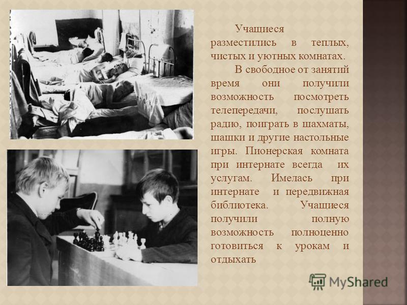 Учащиеся разместились в теплых, чистых и уютных комнатах. В свободное от занятий время они получили возможность посмотреть телепередачи, послушать радио, поиграть в шахматы, шашки и другие настольные игры. Пионерская комната при интернате всегда их у