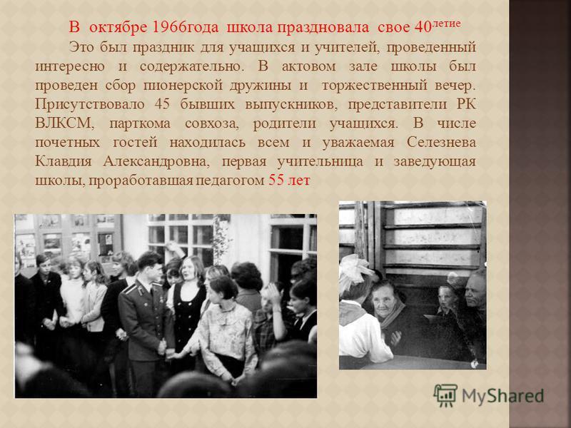 В октябре 1966 года школа праздновала свое 40 летие Это был праздник для учащихся и учителей, проведенный интересно и содержательно. В актовом зале школы был проведен сбор пионерской дружины и торжественный вечер. Присутствовало 45 бывших выпускников