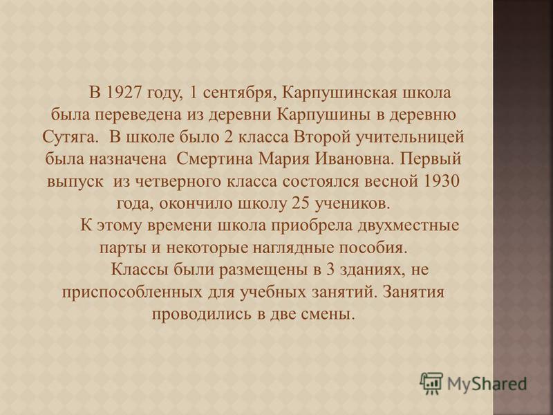 В 1927 году, 1 сентября, Карпушинская школа была переведена из деревни Карпушины в деревню Сутяга. В школе было 2 класса Второй учительницей была назначена Смертина Мария Ивановна. Первый выпуск из четверного класса состоялся весной 1930 года, окончи