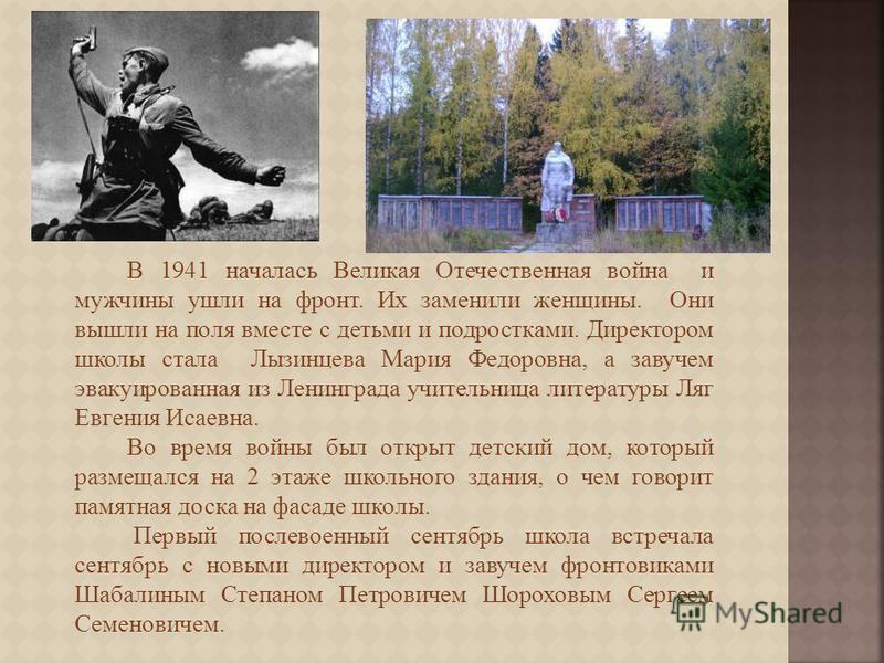 В 1941 началась Великая Отечественная война и мужчины ушли на фронт. Их заменили женщины. Они вышли на поля вместе с детьми и подростками. Директором школы стала Лызинцева Мария Федоровна, а завучем эвакуированная из Ленинграда учительница литературы