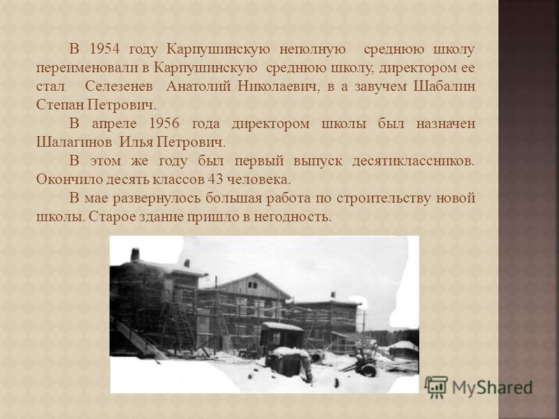 В 1954 году Карпушинскую неполную среднюю школу переименовали в Карпушинскую среднюю школу, директором ее стал Селезенев Анатолий Николаевич, в а завучем Шабалин Степан Петрович. В апреле 1956 года директором школы был назначен Шалагинов Илья Петрови