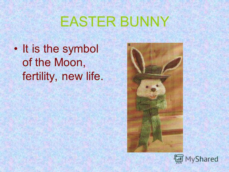 EASTER BUNNY It is the symbol of the Moon, fertility, new life.