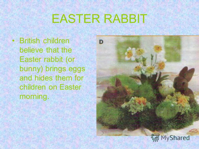 EASTER RABBIT British children believe that the Easter rabbit (or bunny) brings eggs and hides them for children on Easter morning.