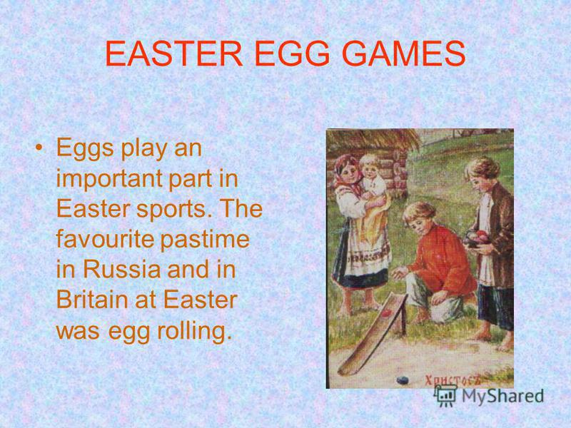 EASTER EGG GAMES Eggs play an important part in Easter sports. The favourite pastime in Russia and in Britain at Easter was egg rolling.