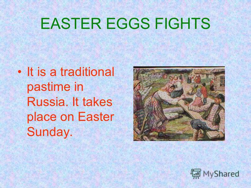 EASTER EGGS FIGHTS It is a traditional pastime in Russia. It takes place on Easter Sunday.