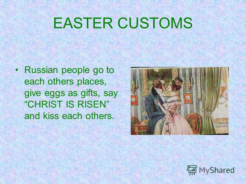 EASTER CUSTOMS Russian people go to each others places, give eggs as gifts, say CHRIST IS RISEN and kiss each others.