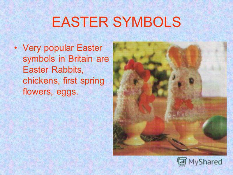 EASTER SYMBOLS Very popular Easter symbols in Britain are Easter Rabbits, chickens, first spring flowers, eggs.