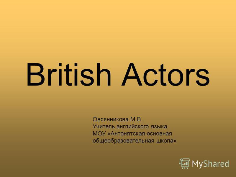 British Actors Овсянникова М.В. Учитель английского языка МОУ «Антонятская основная общеобразовательная школа»