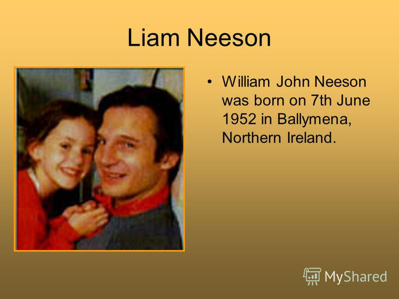 Liam Neeson William John Neeson was born on 7th June 1952 in Ballymena, Northern Ireland.