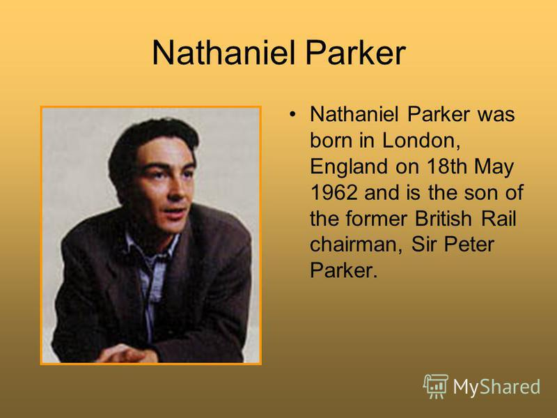Nathaniel Parker Nathaniel Parker was born in London, England on 18th May 1962 and is the son of the former British Rail chairman, Sir Peter Parker.