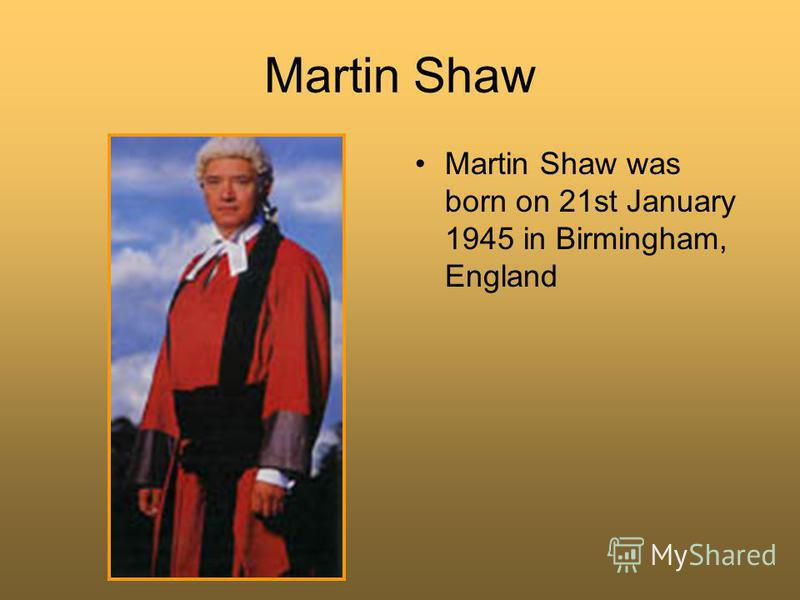 Martin Shaw Martin Shaw was born on 21st January 1945 in Birmingham, England