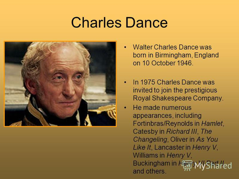 Charles Dance Walter Charles Dance was born in Birmingham, England on 10 October 1946. In 1975 Charles Dance was invited to join the prestigious Royal Shakespeare Company. He made numerous appearances, including Fortinbras/Reynolds in Hamlet, Catesby