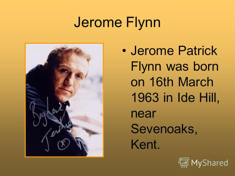 Jerome Flynn Jerome Patrick Flynn was born on 16th March 1963 in Ide Hill, near Sevenoaks, Kent.