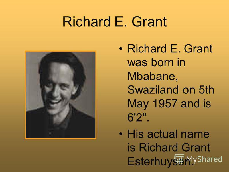 Richard E. Grant Richard E. Grant was born in Mbabane, Swaziland on 5th May 1957 and is 6'2. His actual name is Richard Grant Esterhuysen.