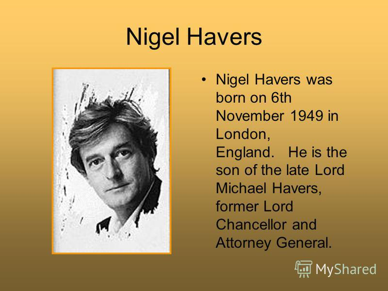 Nigel Havers Nigel Havers was born on 6th November 1949 in London, England. He is the son of the late Lord Michael Havers, former Lord Chancellor and Attorney General.