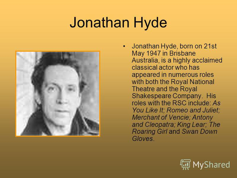 Jonathan Hyde Jonathan Hyde, born on 21st May 1947 in Brisbane Australia, is a highly acclaimed classical actor who has appeared in numerous roles with both the Royal National Theatre and the Royal Shakespeare Company. His roles with the RSC include: