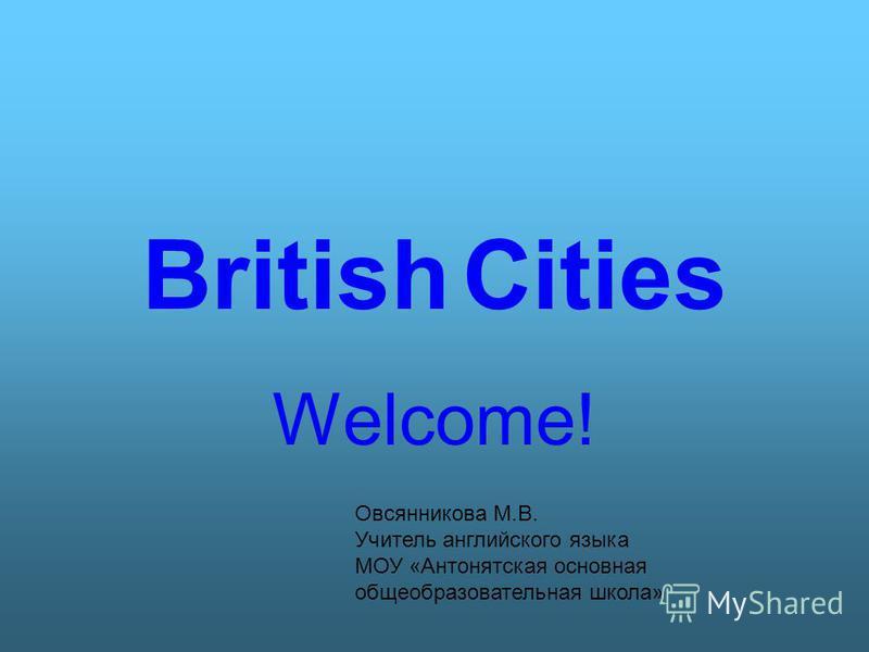 British Cities Welcome! Овсянникова М.В. Учитель английского языка МОУ «Антонятская основная общеобразовательная школа»