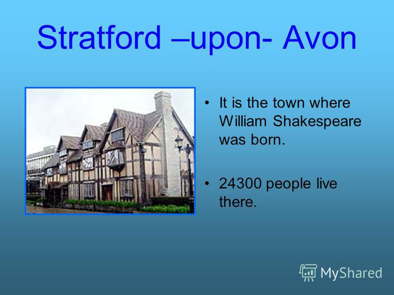 Stratford –upon- Avon It is the town where William Shakespeare was born. 24300 people live there.