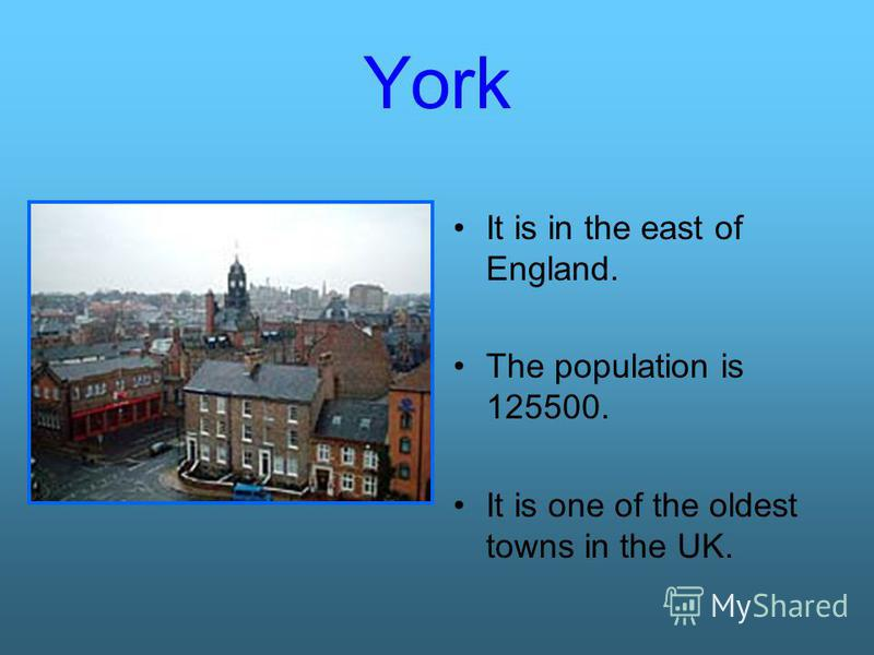 York It is in the east of England. The population is 125500. It is one of the oldest towns in the UK.