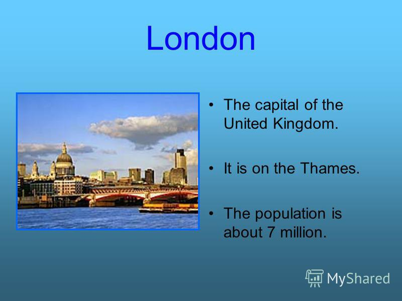 London The capital of the United Kingdom. It is on the Thames. The population is about 7 million.