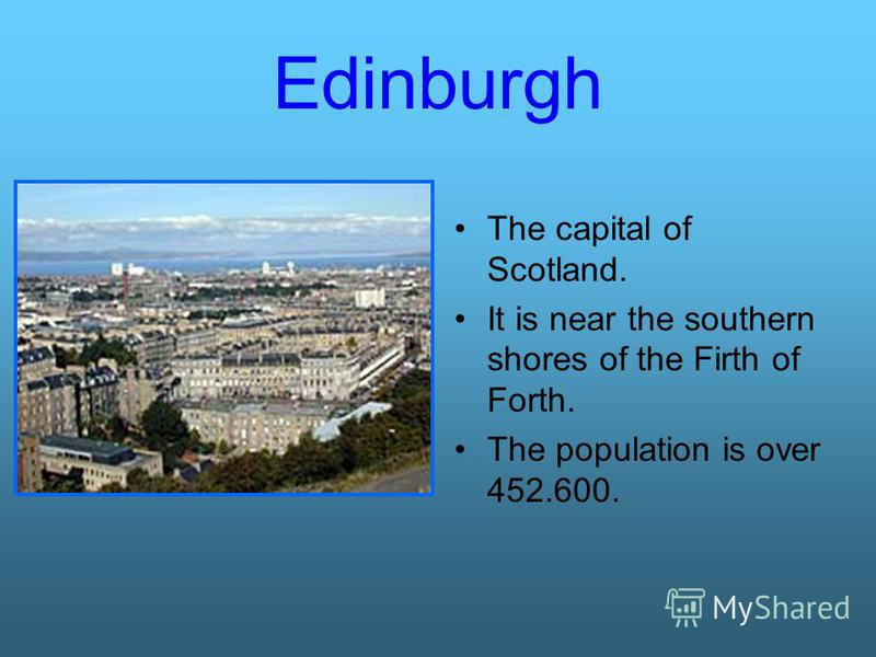 Edinburgh The capital of Scotland. It is near the southern shores of the Firth of Forth. The population is over 452.600.