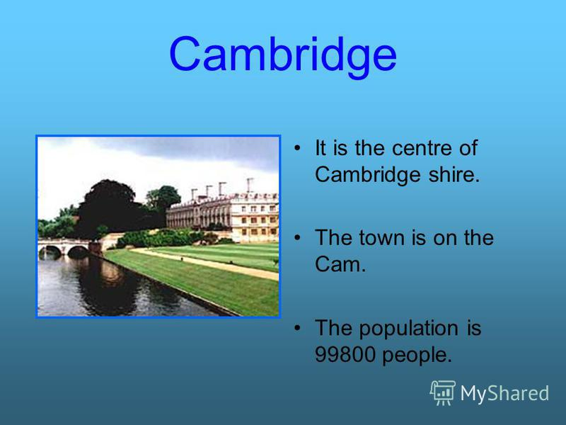 Cambridge It is the centre of Cambridge shire. The town is on the Cam. The population is 99800 people.