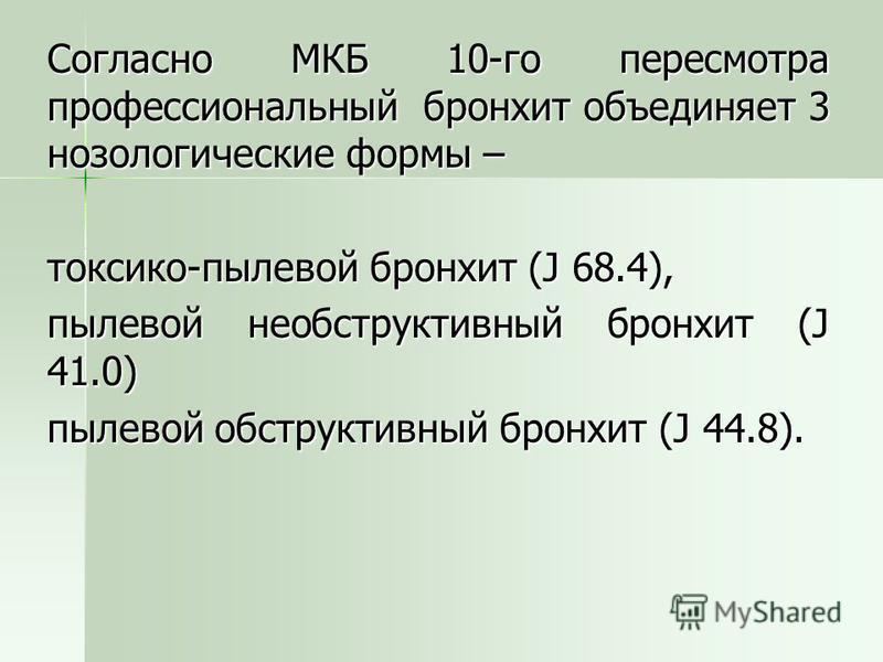 Согласно МКБ 10-го пересмотра профессиональный бронхит объединяет 3 нозологические формы – токсико-пылевой бронхит (J 68.4), пылевой необструктивный бронхит (J 41.0) пылевой обструктивный бронхит (J 44.8).